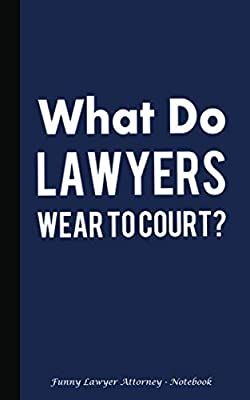 "What Do Lawyers Wear to Court? Funny Lawyer Attorney Notebook: Blank Lined Writing Pad Notebook - Softcover, 100 Lined Pages + 8 Blank (54 Sheets), 5""x8"" (Professional Law Gifts)"