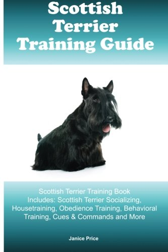 Scottish Terrier Training Guide Scottish Terrier Training Book Includes: Scottish Terrier Socializing, Housetraining, Obedience Training, Behavioral Training, Cues & Commands and (Scottish Terrier Puppies)