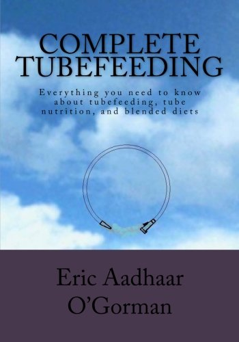 (Complete Tubefeeding: Everything you need to know about tubefeeding, tube nutrition, and blended diets)