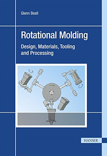 Rotational Molding: Design, Material, Tooling and Processing (Rotational Molding Design Materials Tooling And Processing)