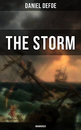 THE STORM - Unabridged: The First Substantial Work of Modern Journalism Covering the Great Storm of 1703; Including the Biography of the Author and His Own Experiences