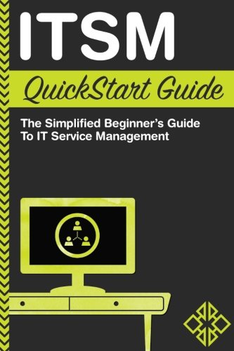ITSM: QuickStart Guide - The Simplified Beginner's Guide to IT Service Management