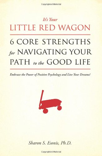 It's Your Little Red Wagon... 6 Core Strengths For Navigating Your Path To The Good Life: Embrace The Power Of Positive Psychology And Live Your Dreams! -  Sharon S. Esonis Ph.D., Paperback