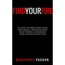 Find Your Fire: : A Guide to Rebuilding Your Confidence, Rediscovering Your Power, and Expanding Your Courage Daily
