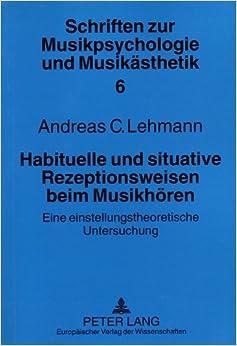 Habituelle Und Situative Rezeptionsweisen Beim Musikhoeren: Eine Einstellungstheoretische Untersuchung (European University Studies. Series VI, Psychology)