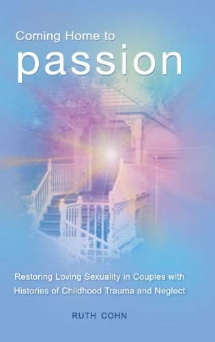 Coming Home to Passion: Restoring Loving Sexuality in Couples with Histories of Childhood Trauma and Neglect (Sex, Love, and - And Passion Love Sex
