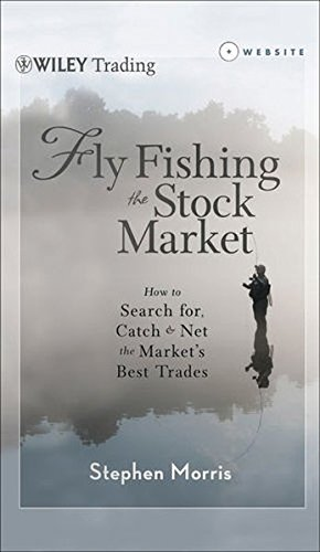 Fly Fishing the Stock Market: How to Search for, Catch, and Net the Market's Best Trades by Wiley