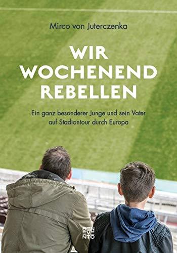 Wir Wochenendrebellen: Ein ganz besonderer Junge und sein Vater auf Stadiontour durch Europa