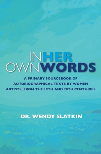 In Her Own Words: A primary sourcebook of autobiographical texts by women artists in the 19th and 20th centuries