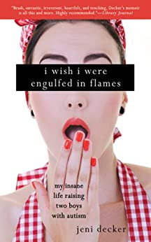 I Wish I Were Engulfed in Flames: My Insane Life Raising Two Boys with Autism by [Decker, Jeni]