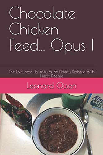Chocolate Chicken Feed... Opus I: The Epicurean Journey of an Elderly Diabetic With Heart Disease by Leonard Olson
