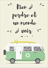 Rien à Perdre Et Un Monde à Voir: Carnet de Voyage Camping Car | Journal de bord Caravane | Noter L'itinéraire, destination, couts, terrain, activités ... | idée Cadeau pour Globetrotteur et Campeur.