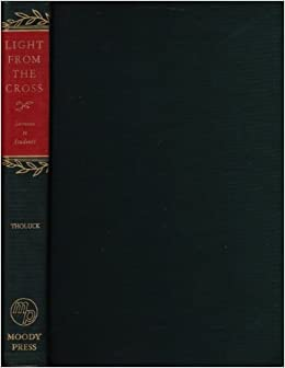 Light From the Cross  Sermons to Students: Friedrich August Tholuck