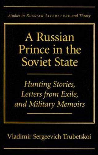Read Online A Russian Prince in the Soviet State: Hunting Stories, Letters from Exile, and Military Memoirs (Studies in Russian Literature and Theory) pdf
