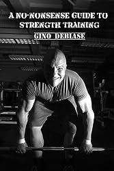 A No-nonsense Guide to Strength Training (A Weight Training Handbook Book 1)