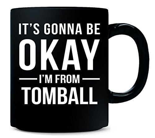 It's Gonna Be Okay I'm From Tomball City Cool Gift - Mug -