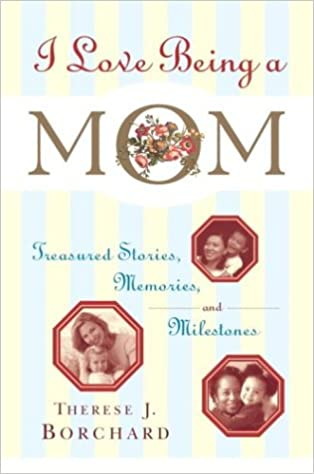 I Love Being a Mom: Treasured Stories, Memories and Milestones