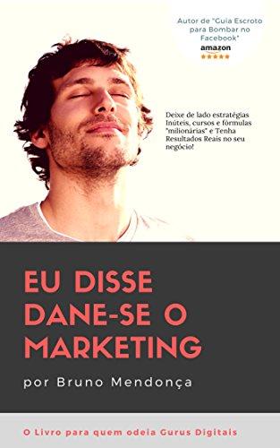 Eu disse Dane-se o Marketing!: como obter resultados com Marketing Digital sem gastar fortunas com Gurus