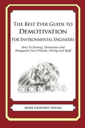 Read Online The Best Ever Guide to Demotivation for Environmental Engineers: How To Dismay, Dishearten and Disappoint Your Friends, Family and Staff PDF