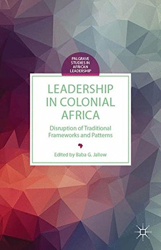 Leadership in Colonial Africa: Disruption of Traditional Frameworks and Patterns (Palgrave Studies in African Leadership) by Palgrave Macmillan