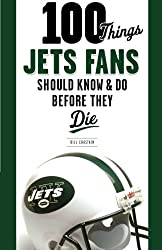 100 Things Jets Fans Should Know & Do Before They Die (100 Things...Fans Should Know)