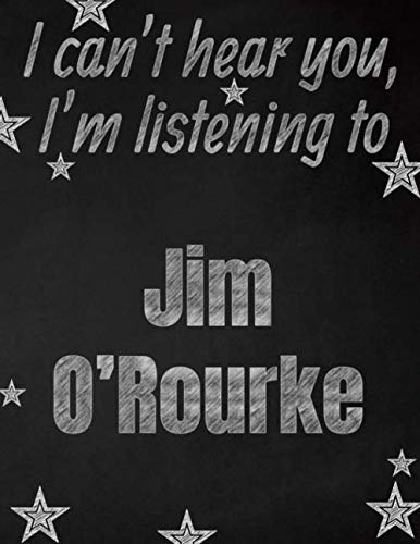 I can't hear you, I'm listening to Jim O'Rourke creative writing lined notebook: Promoting band fandom and music creativity through writing...one day at a time