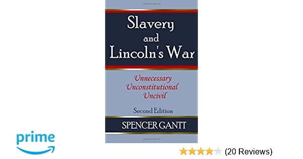 SLAVERY AND LINCOLNS WAR unnecessary, unconstitutional, uncivil