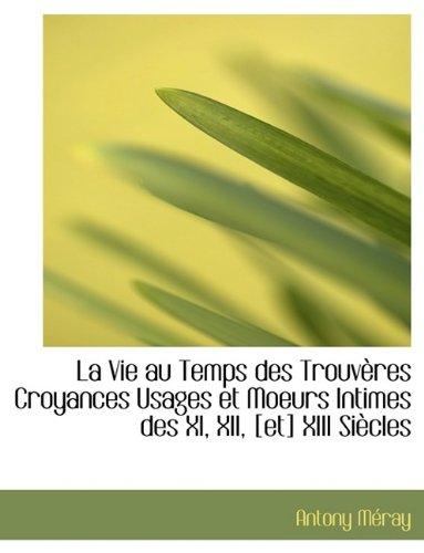 Download La Vie au Temps des Trouvères Croyances Usages et Moeurs Intimes des XI, XII, [et] XIII Siècles pdf