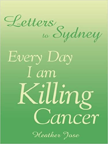 Letters to Sydney: Every Day I am Killing Cancer: Heather Jose