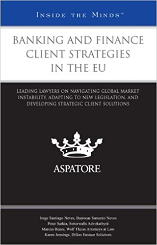 Banking and Finance Client Strategies in the EU: Leading Lawyers on Navigating Global Market Instability, Adapting to New Legislation, and Developing Strategic Client Solutions (Inside the Minds)