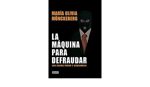 La máquina para defraudar: Los casos Penta y Soquimich eBook: María Olivia Mönckeberg: Amazon.es: Tienda Kindle