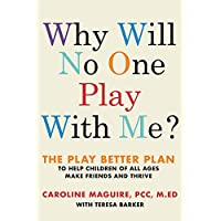 Why Will No One Play with Me?: The Play Better Plan to Help Children of All Ages Make Friends and Thrive