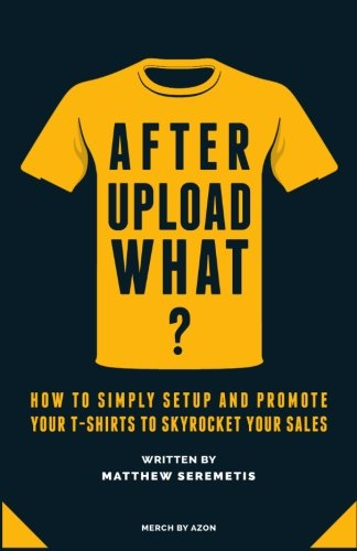 After Upload What?: Merch By Amazon Made Simple - How to Simply Setup And Promote Your T-Shirts To Skyrocket Your Sales Without Spending Time and Money