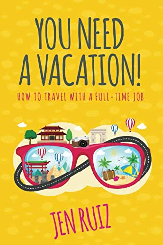 You Need A Vacation!: How to Travel with a Full-Time Job