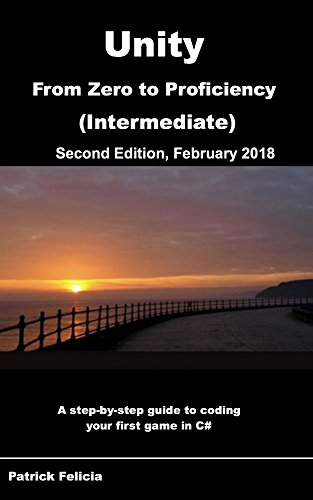 Unity From Zero to Proficiency (Intermediate): A step-by-step guide to coding your first game in C# with Unity. [Second Edition, February 2018]
