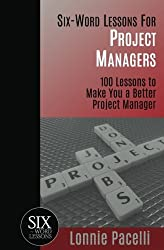 Six-Word Lessons For Project Managers: 100 Six-Word Lessons To Make You A Better Project Manager