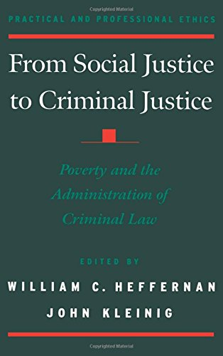 From Social Justice to Criminal Justice: Poverty and the Administration of Criminal Law (Practical and Professional Ethics) by William C Heffernan