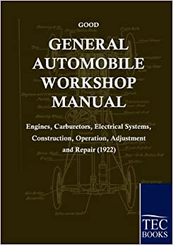 General Automobile Workshop Manual (1922): Engines, Carburetors, Electrical Systems, Construction, Operation, Adjustment and Repair by Frederick Good (2010-03-01)