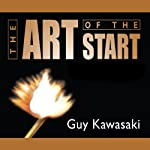 The Art of the Start: The Time-Tested, Battle-Hardened Guide for Anyone Starting Anything | Guy Kawasaki