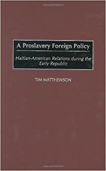 A Proslavery Foreign Policy: Haitian-American Relations during the Early Republic