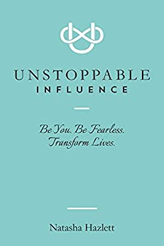 Unstoppable Influence: Be You. Be Fearless. Transform Lives. by [Hazlett, Natasha]