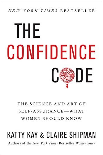 The Confidence Code: The Science and Art of Self-Assurance---What Women Should Know by Katty Kay (2015-03-17)