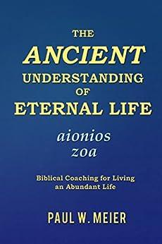 The Ancient Understanding of Eternal Life: Biblical Coaching for Living an Abundant Life by [Meier, Paul W.]