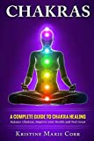 Chakras: A Complete Guide to Chakra Healing:Balance Chakras, Improve your Health and Feel