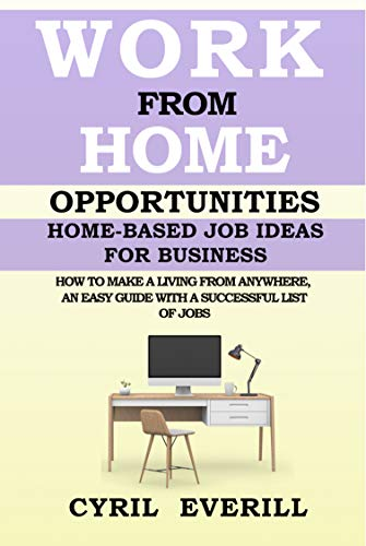 Work From Home Opportunities: Home-based Job Ideas For Business, How To Make A Living From Anywhere, An Easy Guide With A Successful list of Jobs
