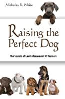 Raising The Perfect Dog: The Secrets of Law Enforcement K9 Trainers