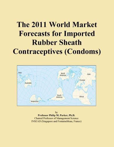 The 2011 World Market Forecasts for Imported Rubber Sheath Contraceptives (Condoms)