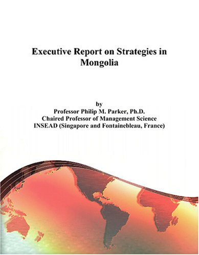Executive Report on Strategies in Mongolia Philip M. Parker