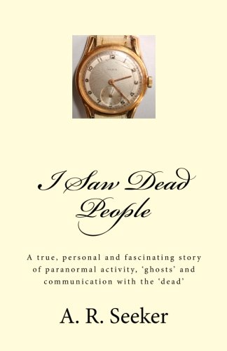 I Saw Dead People: A true, personal and fascinating story of paranormal activity, 'ghosts' and communication with the 'dead' PDF
