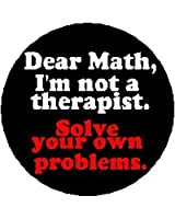 "DEAR MATH - I'M NOT A THERAPIST - SOLVE YOUR OWN PROBLEMS 1.25"" Button Badge Pin"
